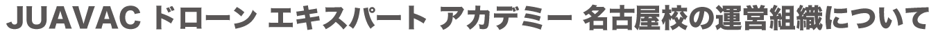 JUAVAC ドローン エキスパート アカデミー 名古屋校の運営組織について